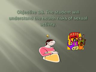 Objective  18. The student will understand the health risks of sexual activity.
