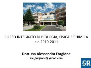 CORSO INTEGRATO  DI  BIOLOGIA, FISICA E CHIMICA a.a .201 0-2011 Dott.ssa Alessandra  Forgione