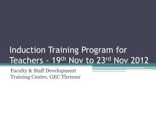 Induction Training Program for Teachers - 19 th  Nov to 23 rd  Nov 2012