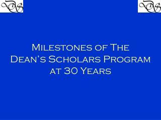 Milestones of The  Dean�s  Scholars Program  at 30 Years