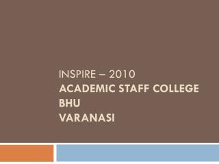 Inspire – 2010 Academic Staff College BHU Varanasi