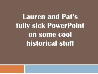Lauren and Pat's fully sick PowerPoint on some cool historical stuff