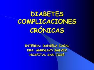 DIABETES COMPLICACIONES CR NICAS  INTERNA: DANIELA ZAGAL DRA: MARYLUCY GALVEZ HOSPITAL SAN JOSE