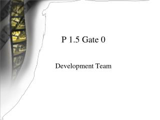 P 1.5 Gate 0 Development Team
