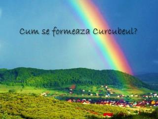 Cum se  formeaza Curcubeul ?