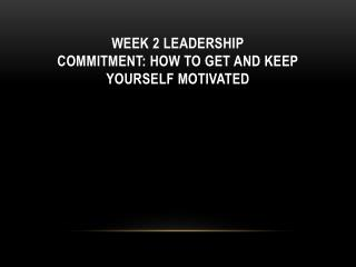 Week 2 Leadership commitment: how to get and keep yourself motivated