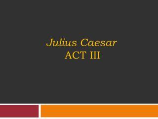 Julius  C aesar  Act III