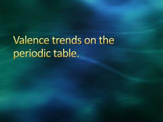 Valence trends on the periodic table.