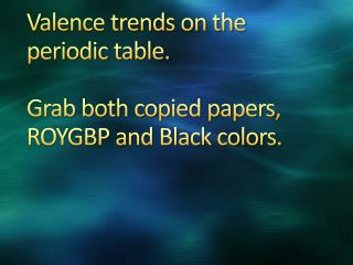 Valence trends on the periodic table. Grab both copied papers, ROYGBP and Black  colors.