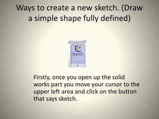 Ways to create a new sketch. (Draw a simple shape fully defined)