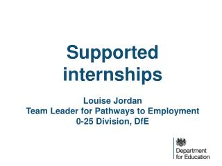 S upported internships Louise Jordan Team Leader for Pathways to Employment 0-25 Division, DfE