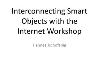 Interconnecting Smart Objects with the Internet Workshop