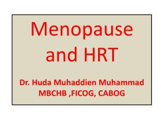 Menopause and HRT  Dr. Huda  Muhaddien  Muhammad MBCHB ,FICOG, CABOG