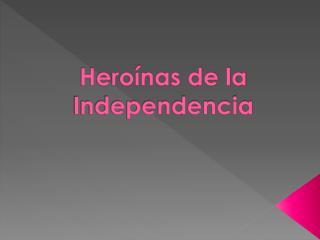 H eroínas de la Independencia