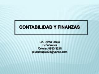 CONTABILIDAD Y  FINANZAS Lic. Byron Osejo Economista Celular: 8953-3218 plusultraplus78@yahoo.com
