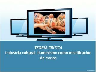 TEORÍA CRÍTICA Industria cultural. Iluminismo como mistificación de masas