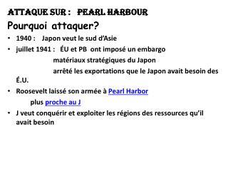 Attaque sur :   Pearl Harbour   Pourquoi attaquer? 1940:    Japon veut le sud d'Asie