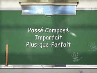 Pass é  Composé Imparfait Plus- que -Parfait