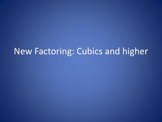 New Factoring:  Cubics  and higher