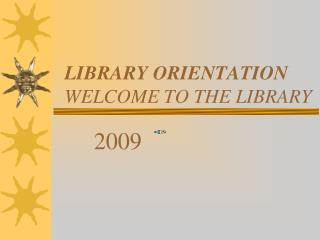 LIBRARY ORIENTATION WELCOME TO THE LIBRARY