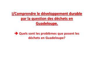I/ Comprendre le développement durable par la question des déchets en  Guadeloupe.