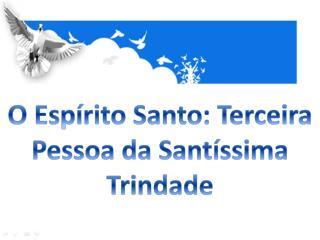 O Espírito Santo: Terceira Pessoa da Santíssima Trindade