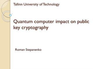 Tallinn University of Technology Quantum computer impact on public key cryptography
