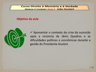 Curso Direito à Memória e à Verdade Módulo  II  Unidade  I  Aula  2  -  João Goulart