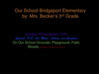 Our  School-Bridgeport Elementary by: Mrs. Becker�s 3 rd  Grade