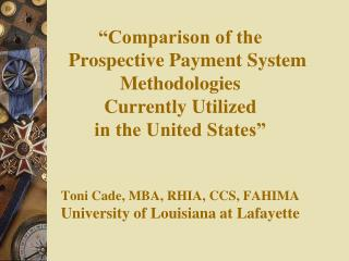 Comparison of the     Prospective Payment System     Methodologies  Currently Utilized  in the United States    Toni Ca