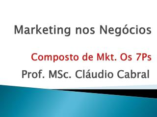Marketing nos Negócios Composto de  Mkt . Os 7Ps