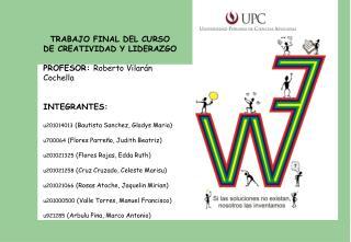 TRABAJO FINAL DEL CURSO DE CREATIVIDAD Y LIDERAZGO PROFESOR:  Roberto  Vilarán Cochella