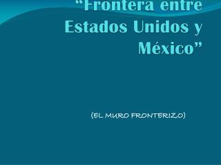 """""""Frontera  entre Estados Unidos y  México"""""""