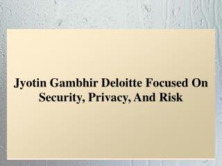 Jyotin Gambhir Deloitte Focused On Security, Privacy, And Risk