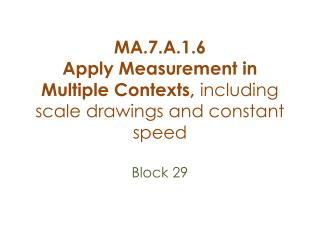 MA.7.A. 1.6  Apply Measurement in Multiple Contexts,  including scale drawings and constant speed