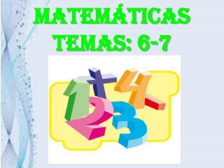 MATEMÁTICAS TEMAS: 6-7