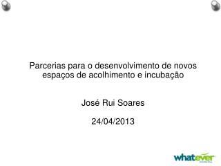 Parcerias para o desenvolvimento de novos espaços de acolhimento e incubação Jos é Rui Soares