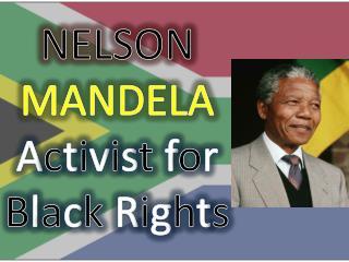 NELSON MANDELA A c t i v i s t f o r B l a c k R i g h t s