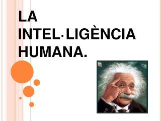 LA INTEL·LIGÈNCIA HUMANA.