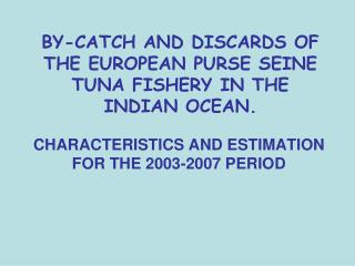 BY-CATCH AND DISCARDS OF THE EUROPEAN PURSE SEINE TUNA FISHERY IN THE INDIAN OCEAN.