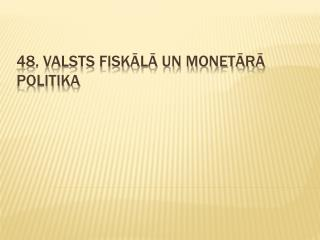 48. Valsts fiskālā un monetārā politika