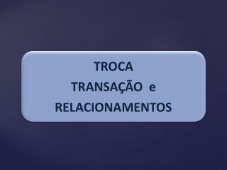 TROCA TRANSAÇÃO  e RELACIONAMENTOS