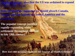 Manifest Destiny:  idea that the US was ordained to expand to the Pacific Ocean.