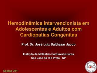 Prof. Dr. José Luiz Balthazar Jacob Instituto de Moléstias Cardiovasculares