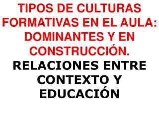 TIPOS DE CULTURAS FORMATIVAS EN EL AULA: DOMINANTES Y EN CONSTRUCCI N. RELACIONES ENTRE CONTEXTO Y EDUCACI N