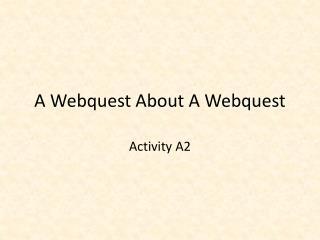 A  Webquest  About A  Webquest