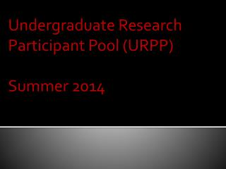 Undergraduate Research  Participant Pool (URPP) Summer 2014