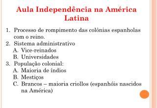 Aula Independência na América Latina Processo de rompimento das colônias espanholas com o reino.