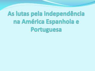 As lutas pela independência na América Espanhola e Portuguesa