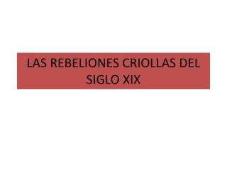 LAS REBELIONES CRIOLLAS DEL SIGLO XIX